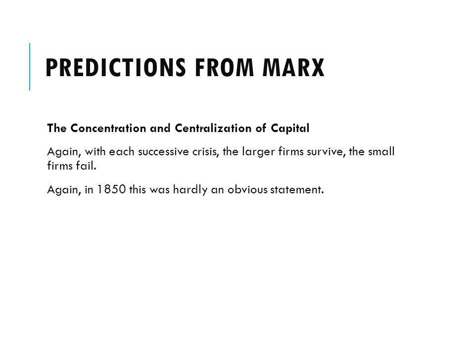 PREDICTIONS FROM MARX The Concentration and Centralization of Capital Again, with each successive crisis, the larger firms survive, the small firms fail.