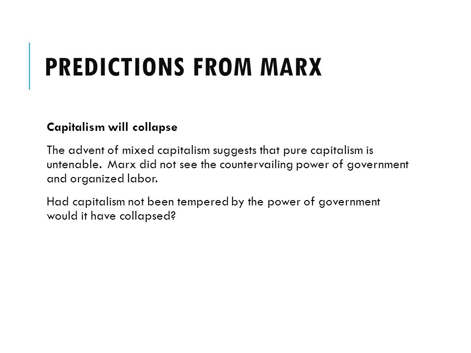 PREDICTIONS FROM MARX Capitalism will collapse The advent of mixed capitalism suggests that pure capitalism is untenable. Marx did not see the counter