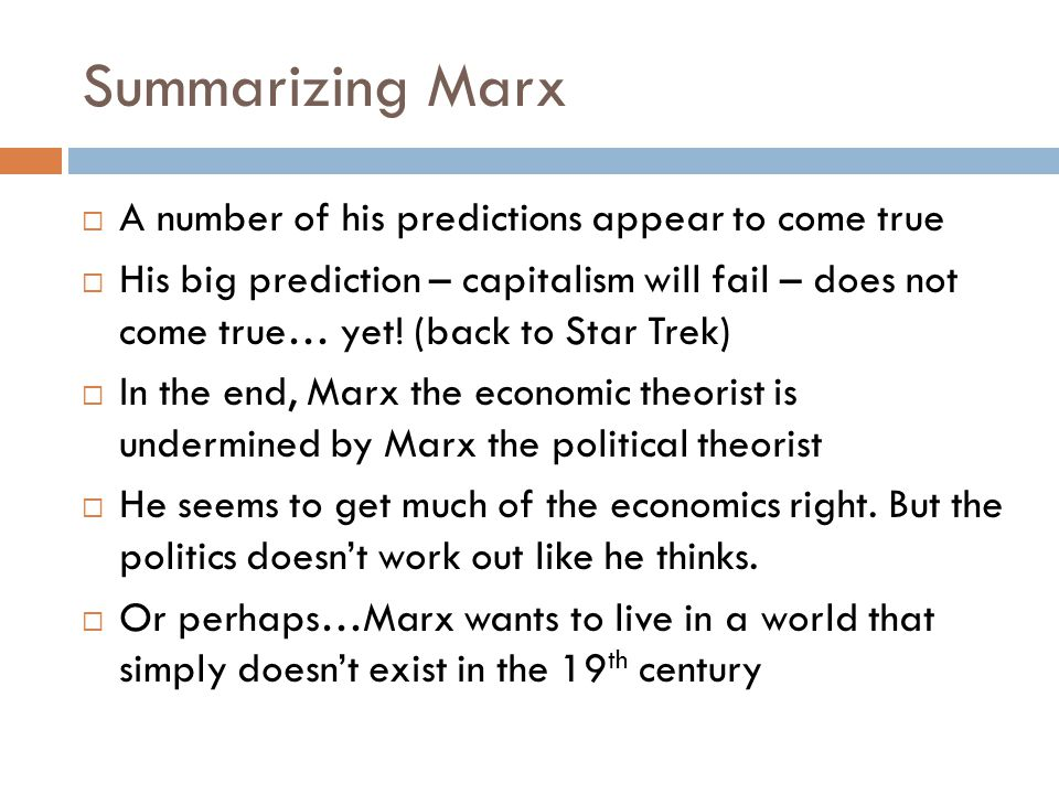 Summarizing Marx  A number of his predictions appear to come true  His big prediction – capitalism will fail – does not come true… yet.
