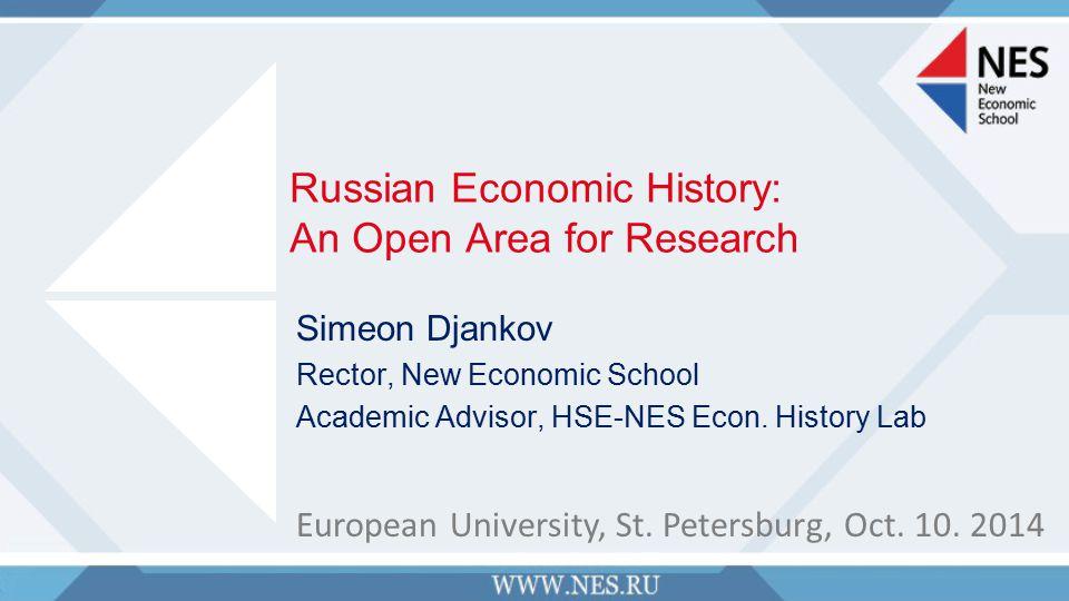 Russian Economic History: An Open Area for Research Simeon Djankov Rector, New Economic School Academic Advisor, HSE-NES Econ.