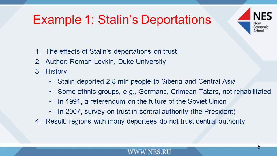 Example 1: Stalin's Deportations 1.The effects of Stalin's deportations on trust 2.Author: Roman Levkin, Duke University 3.History Stalin deported 2.8 mln people to Siberia and Central Asia Some ethnic groups, e.g., Germans, Crimean Tatars, not rehabilitated In 1991, a referendum on the future of the Soviet Union In 2007, survey on trust in central authority (the President) 4.Result: regions with many deportees do not trust central authority 5