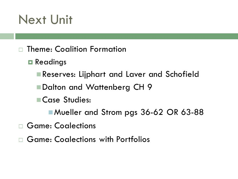 Next Unit  Theme: Coalition Formation  Readings Reserves: Lijphart and Laver and Schofield Dalton and Wattenberg CH 9 Case Studies: Mueller and Stro