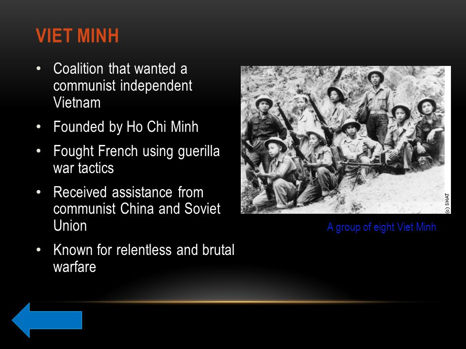 VIET MINH Coalition that wanted a communist independent Vietnam Founded by Ho Chi Minh Fought French using guerilla war tactics Received assistance from communist China and Soviet Union Known for relentless and brutal warfare A group of eight Viet Minh