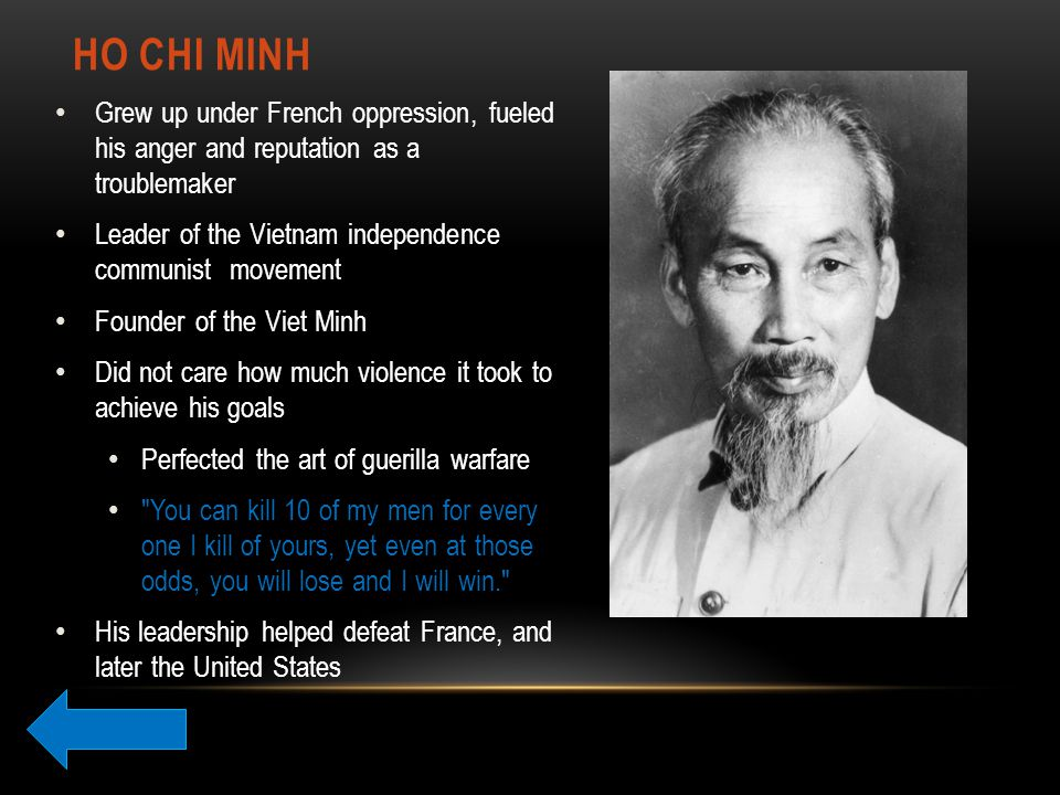HO CHI MINH Grew up under French oppression, fueled his anger and reputation as a troublemaker Leader of the Vietnam independence communist movement Founder of the Viet Minh Did not care how much violence it took to achieve his goals Perfected the art of guerilla warfare You can kill 10 of my men for every one I kill of yours, yet even at those odds, you will lose and I will win. His leadership helped defeat France, and later the United States