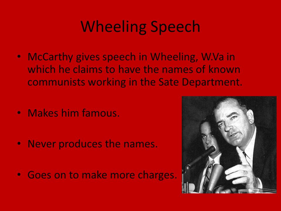 Wheeling Speech McCarthy gives speech in Wheeling, W.Va in which he claims to have the names of known communists working in the Sate Department.