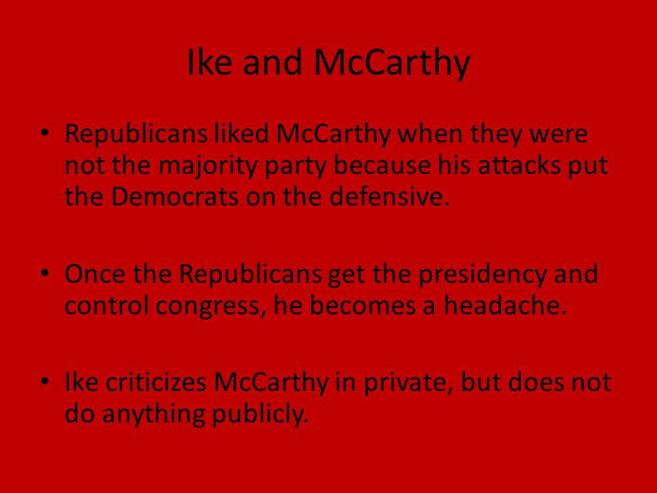 Ike and McCarthy Republicans liked McCarthy when they were not the majority party because his attacks put the Democrats on the defensive.
