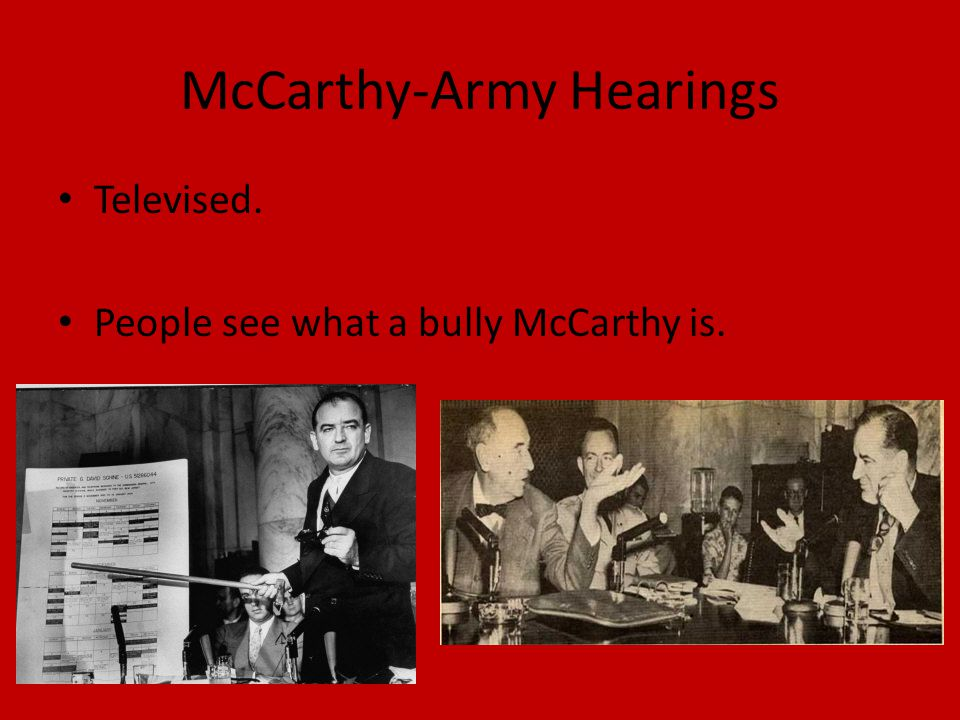 McCarthy-Army Hearings Televised. People see what a bully McCarthy is.