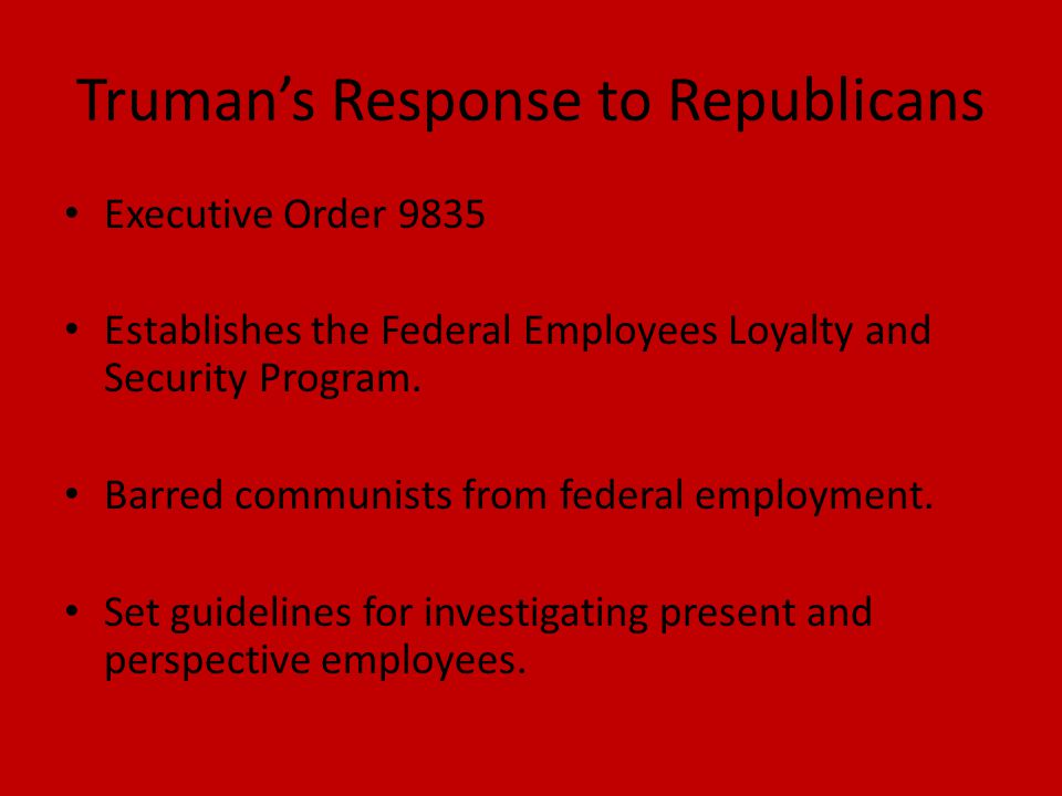 Truman's Response to Republicans Executive Order 9835 Establishes the Federal Employees Loyalty and Security Program.