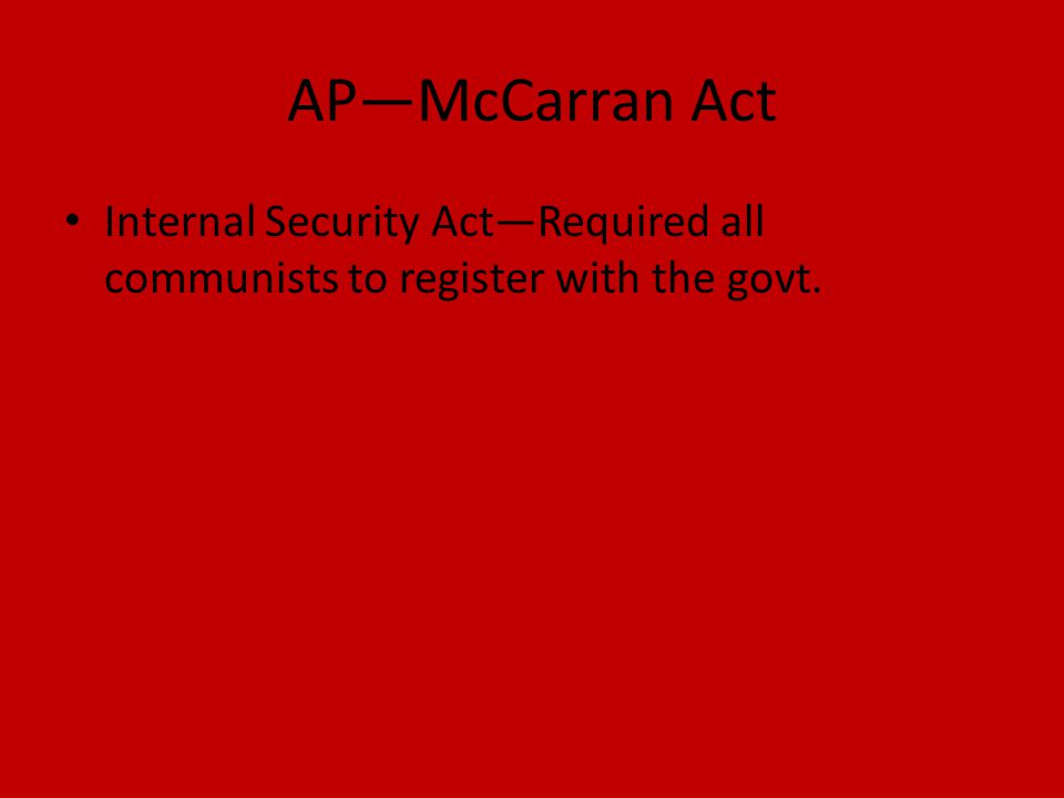 AP—McCarran Act Internal Security Act—Required all communists to register with the govt.