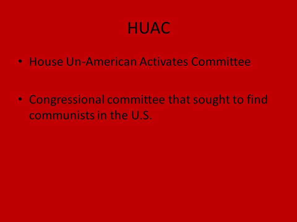 HUAC House Un-American Activates Committee Congressional committee that sought to find communists in the U.S.