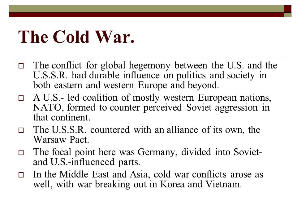 The Cold War.  The conflict for global hegemony between the U.S.