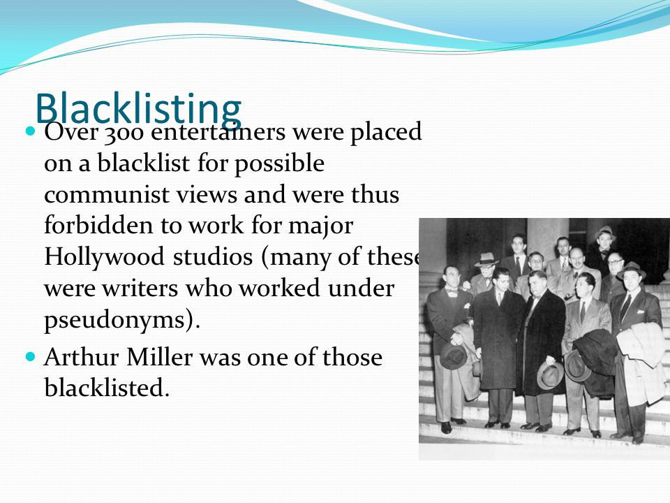 Blacklisting Over 300 entertainers were placed on a blacklist for possible communist views and were thus forbidden to work for major Hollywood studios