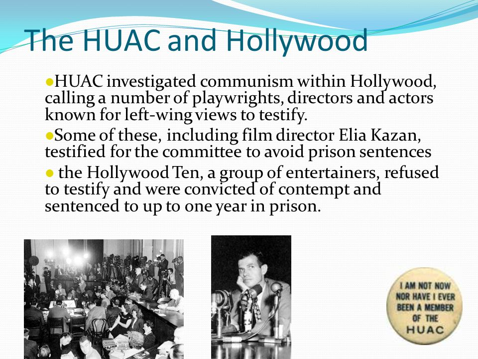 The HUAC and Hollywood HUAC investigated communism within Hollywood, calling a number of playwrights, directors and actors known for left-wing views to testify.
