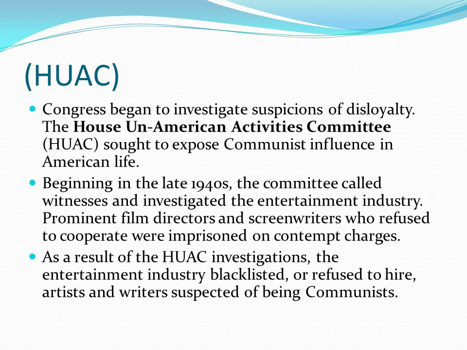 (HUAC) Congress began to investigate suspicions of disloyalty. The House Un-American Activities Committee (HUAC) sought to expose Communist influence
