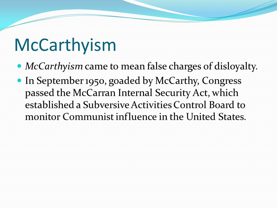 McCarthyism McCarthyism came to mean false charges of disloyalty.