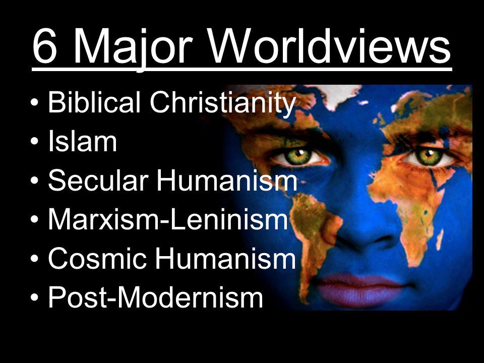 6 Major Worldviews Biblical Christianity Islam Secular Humanism Marxism-Leninism Cosmic Humanism Post-Modernism