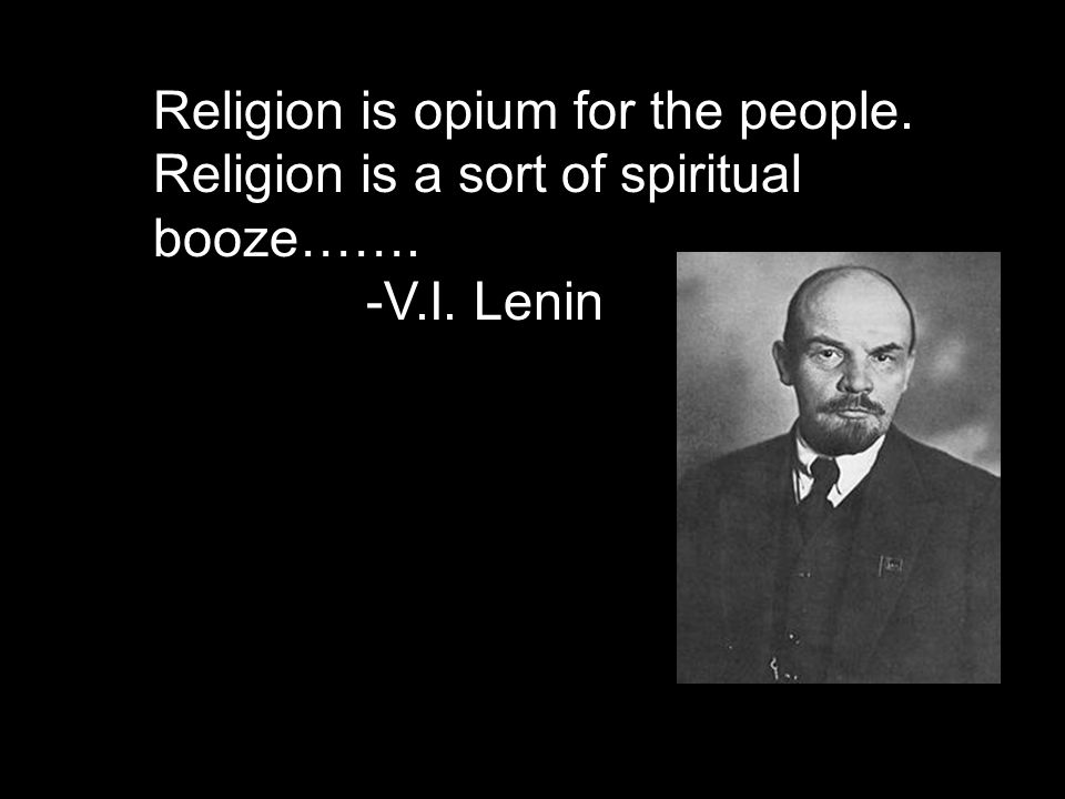 Religion is opium for the people. Religion is a sort of spiritual booze……. -V.I. Lenin