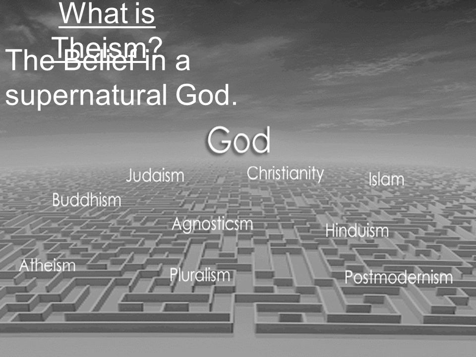 What is Theism The Belief in a supernatural God.