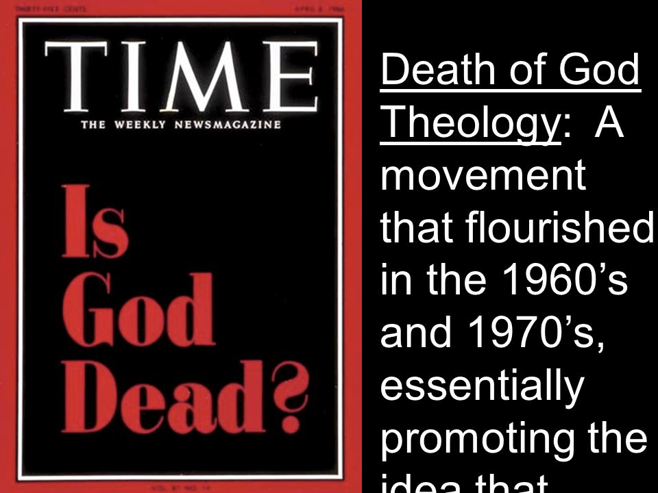 Death of God Theology: A movement that flourished in the 1960's and 1970's, essentially promoting the idea that religion did not need to invoke God in the area of theology.