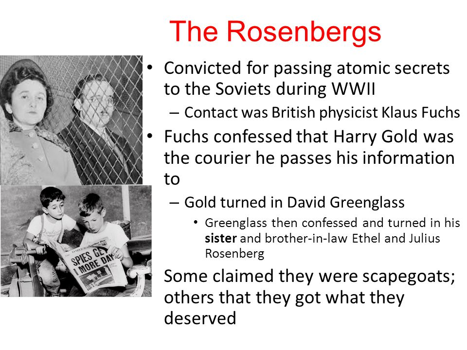 The Rosenbergs Convicted for passing atomic secrets to the Soviets during WWII – Contact was British physicist Klaus Fuchs Fuchs confessed that Harry Gold was the courier he passes his information to – Gold turned in David Greenglass Greenglass then confessed and turned in his sister and brother-in-law Ethel and Julius Rosenberg Some claimed they were scapegoats; others that they got what they deserved