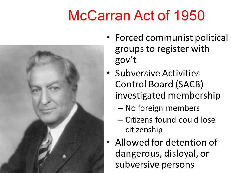 McCarran Act of 1950 Forced communist political groups to register with gov't Subversive Activities Control Board (SACB) investigated membership – No foreign members – Citizens found could lose citizenship Allowed for detention of dangerous, disloyal, or subversive persons