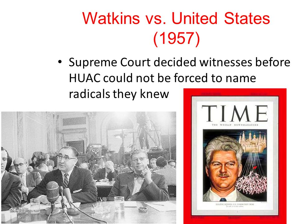 Watkins vs. United States (1957) Supreme Court decided witnesses before HUAC could not be forced to name radicals they knew