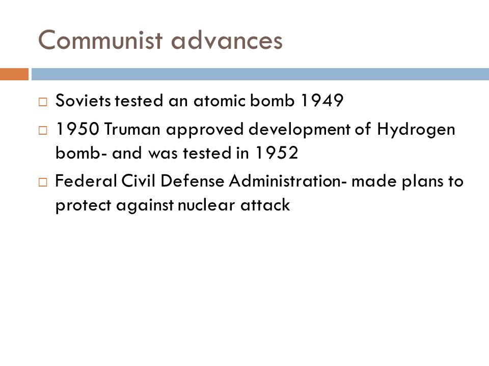 Communist advances  Soviets tested an atomic bomb 1949  1950 Truman approved development of Hydrogen bomb- and was tested in 1952  Federal Civil Defense Administration- made plans to protect against nuclear attack