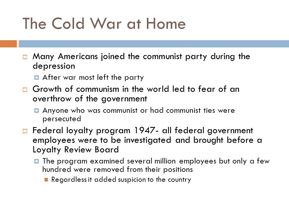 The Cold War at Home  Many Americans joined the communist party during the depression  After war most left the party  Growth of communism in the wo