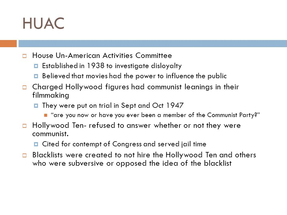 HUAC  House Un-American Activities Committee  Established in 1938 to investigate disloyalty  Believed that movies had the power to influence the public  Charged Hollywood figures had communist leanings in their filmmaking  They were put on trial in Sept and Oct 1947 are you now or have you ever been a member of the Communist Party?  Hollywood Ten- refused to answer whether or not they were communist.