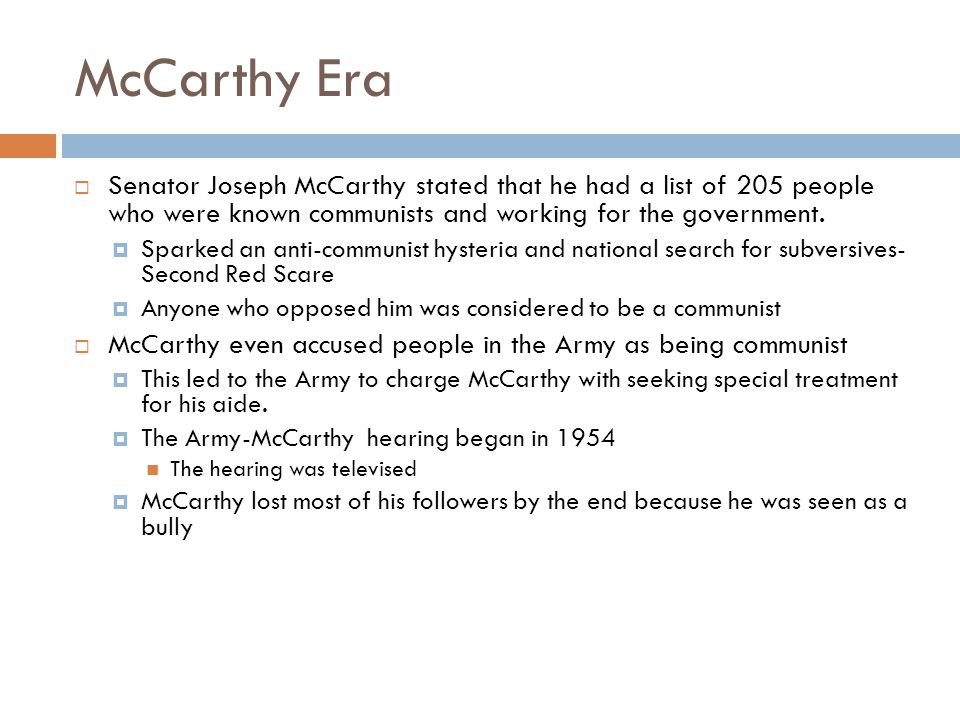 McCarthy Era  Senator Joseph McCarthy stated that he had a list of 205 people who were known communists and working for the government.  Sparked an