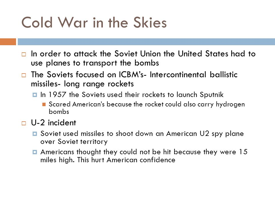 Cold War in the Skies  In order to attack the Soviet Union the United States had to use planes to transport the bombs  The Soviets focused on ICBM's