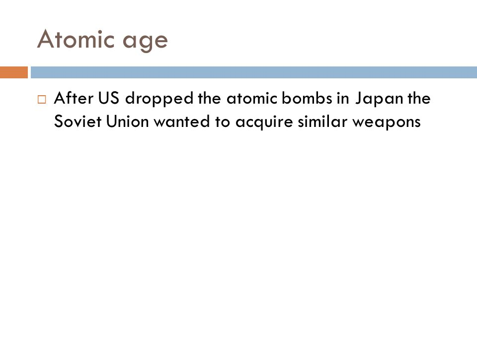 Atomic age  After US dropped the atomic bombs in Japan the Soviet Union wanted to acquire similar weapons