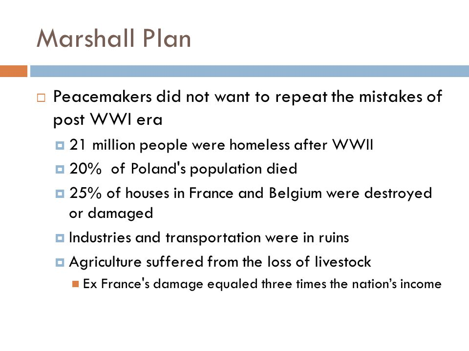 Marshall Plan  Peacemakers did not want to repeat the mistakes of post WWI era  21 million people were homeless after WWII  20% of Poland's populat