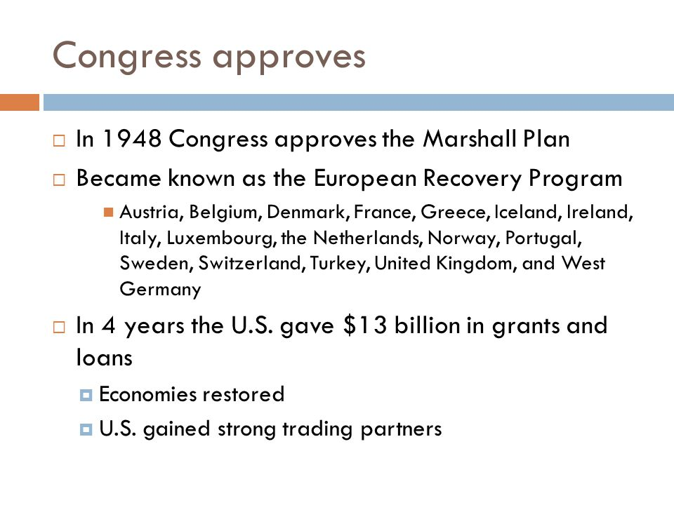 Congress approves  In 1948 Congress approves the Marshall Plan  Became known as the European Recovery Program Austria, Belgium, Denmark, France, Greece, Iceland, Ireland, Italy, Luxembourg, the Netherlands, Norway, Portugal, Sweden, Switzerland, Turkey, United Kingdom, and West Germany  In 4 years the U.S.