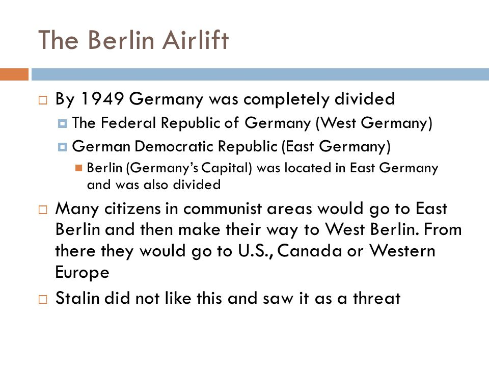 The Berlin Airlift  By 1949 Germany was completely divided  The Federal Republic of Germany (West Germany)  German Democratic Republic (East Germany) Berlin (Germany's Capital) was located in East Germany and was also divided  Many citizens in communist areas would go to East Berlin and then make their way to West Berlin.