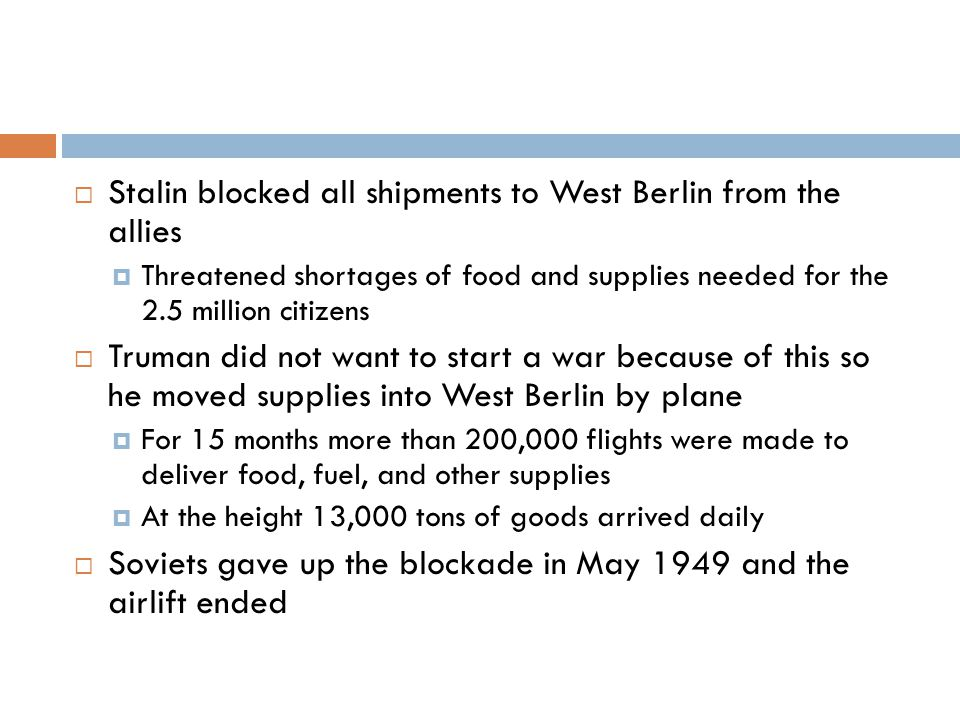  Stalin blocked all shipments to West Berlin from the allies  Threatened shortages of food and supplies needed for the 2.5 million citizens  Truman did not want to start a war because of this so he moved supplies into West Berlin by plane  For 15 months more than 200,000 flights were made to deliver food, fuel, and other supplies  At the height 13,000 tons of goods arrived daily  Soviets gave up the blockade in May 1949 and the airlift ended