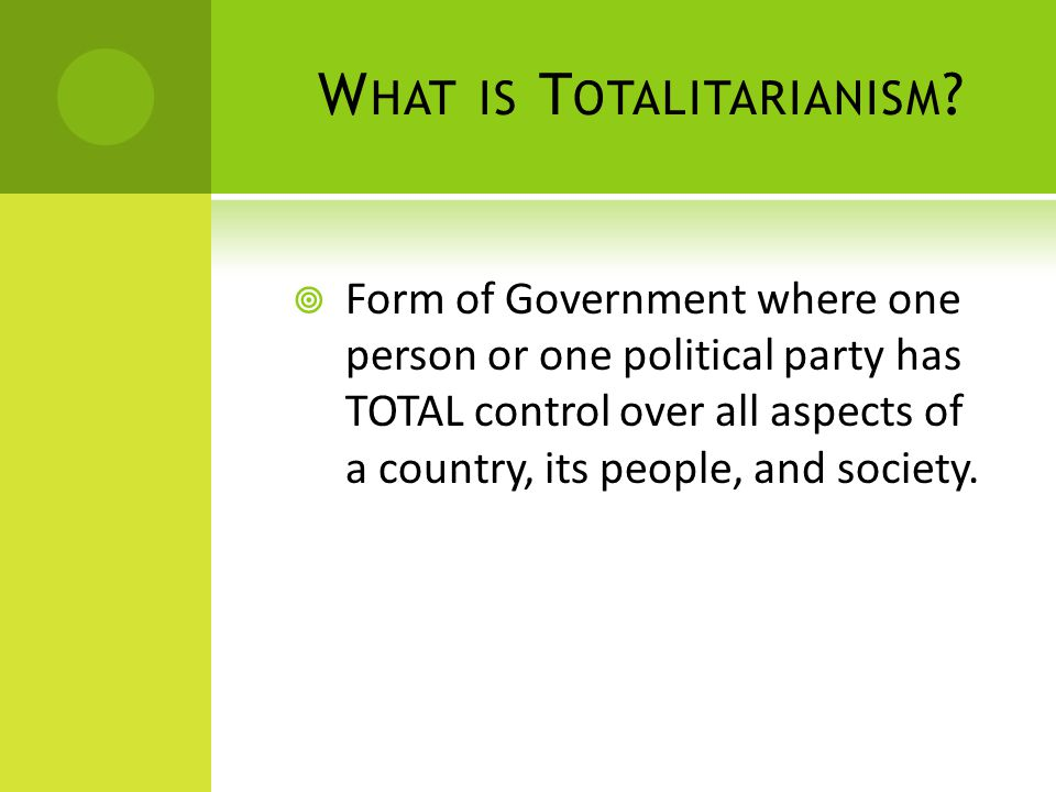 W HAT IS T OTALITARIANISM ?  Form of Government where one person or one political party has TOTAL control over all aspects of a country, its people,