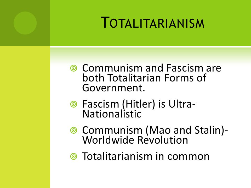 T OTALITARIANISM  Communism and Fascism are both Totalitarian Forms of Government.
