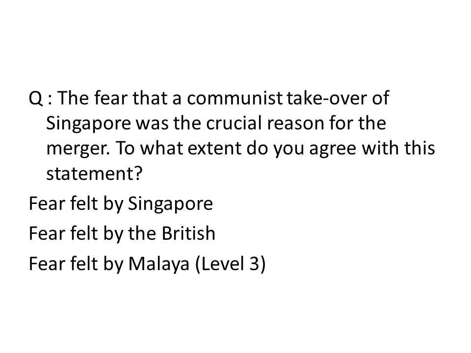 Q : The fear that a communist take-over of Singapore was the crucial reason for the merger.
