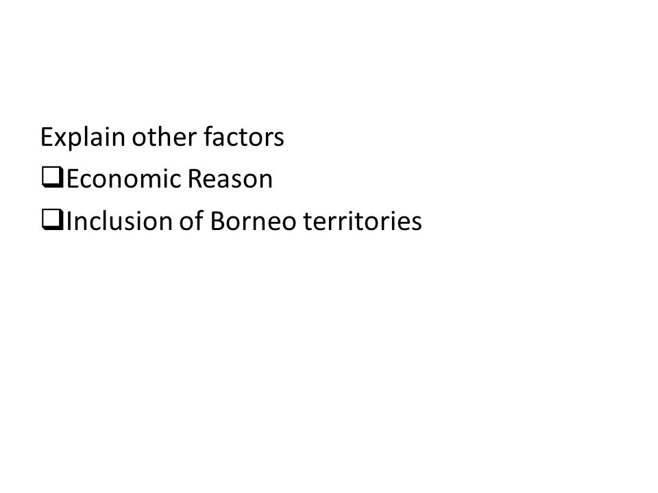 Explain other factors  Economic Reason  Inclusion of Borneo territories