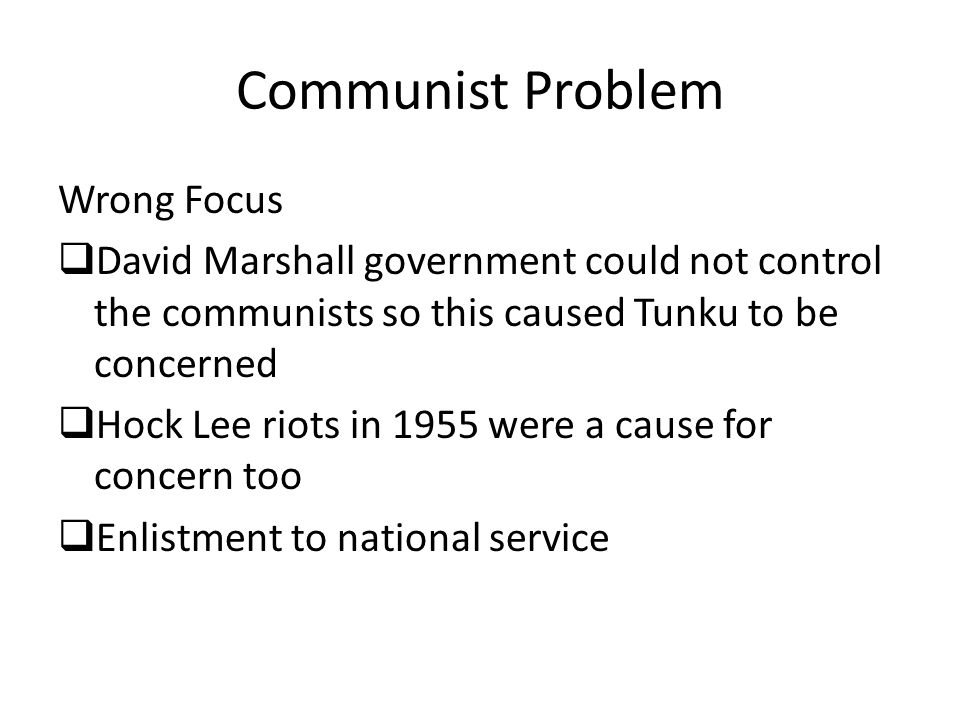 Communist Problem Wrong Focus  David Marshall government could not control the communists so this caused Tunku to be concerned  Hock Lee riots in 1955 were a cause for concern too  Enlistment to national service