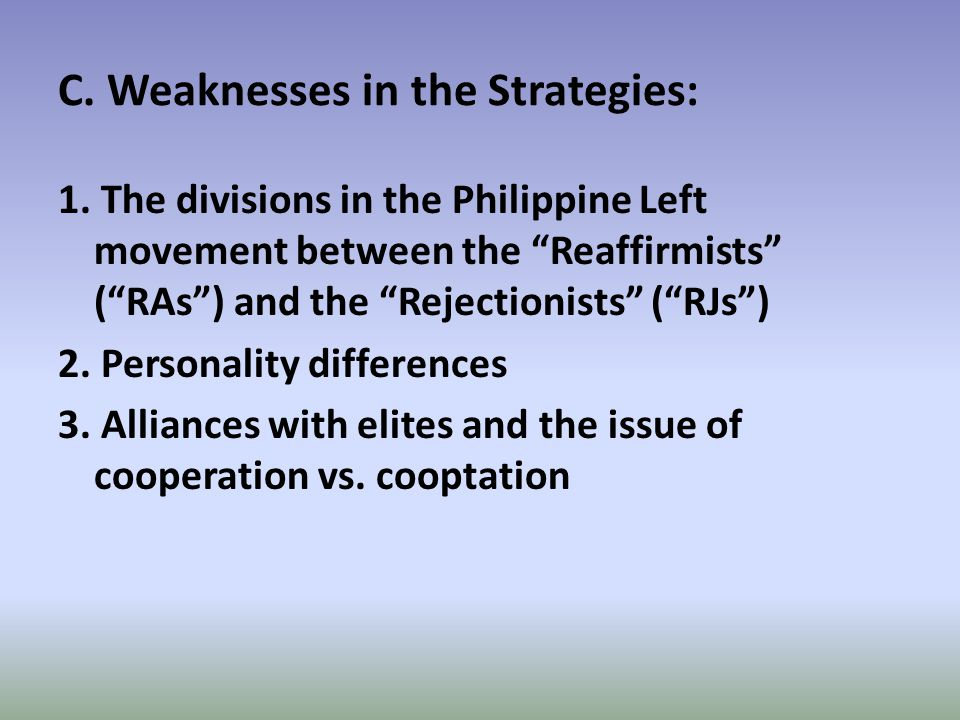 """C. Weaknesses in the Strategies: 1. The divisions in the Philippine Left movement between the """"Reaffirmists"""" (""""RAs"""") and the """"Rejectionists"""" (""""RJs"""") 2"""