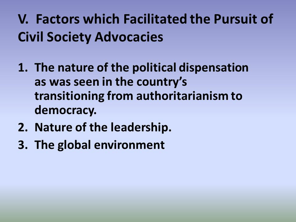 V. Factors which Facilitated the Pursuit of Civil Society Advocacies 1.The nature of the political dispensation as was seen in the country's transitio