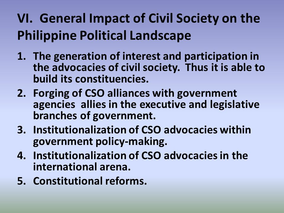 VI. General Impact of Civil Society on the Philippine Political Landscape 1.The generation of interest and participation in the advocacies of civil so