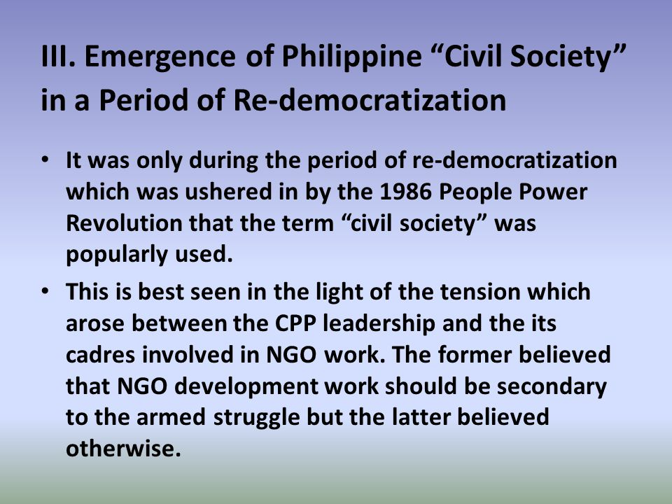 """III. Emergence of Philippine """"Civil Society"""" in a Period of Re-democratization It was only during the period of re-democratization which was ushered i"""