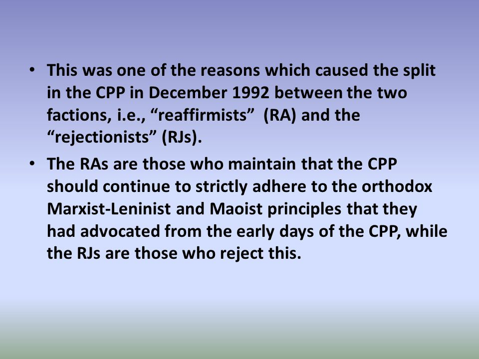 This was one of the reasons which caused the split in the CPP in December 1992 between the two factions, i.e., reaffirmists (RA) and the rejectionists (RJs).