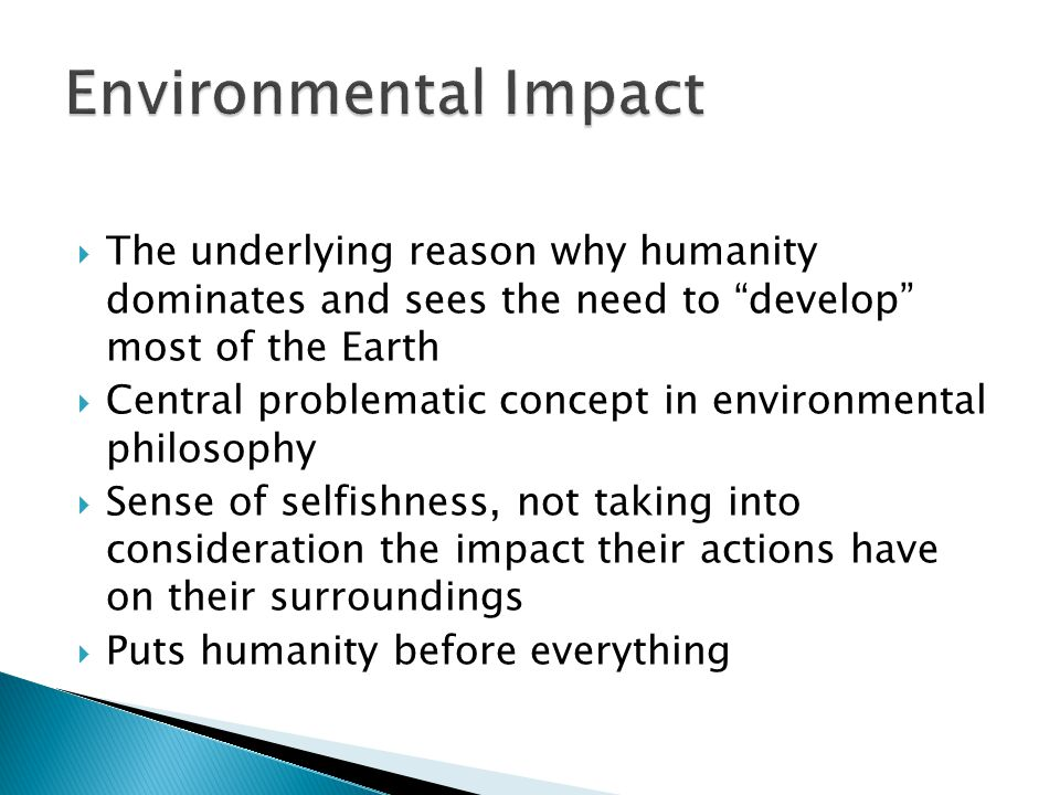 The underlying reason why humanity dominates and sees the need to develop most of the Earth  Central problematic concept in environmental philosophy  Sense of selfishness, not taking into consideration the impact their actions have on their surroundings  Puts humanity before everything
