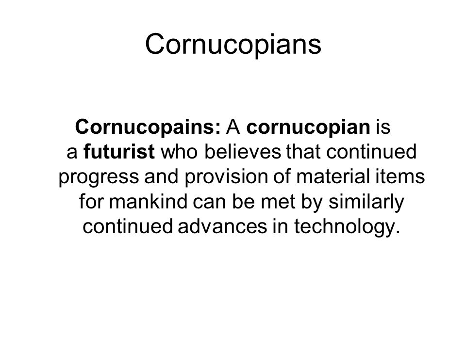 Cornucopians Cornucopains: A cornucopian is a futurist who believes that continued progress and provision of material items for mankind can be met by similarly continued advances in technology.