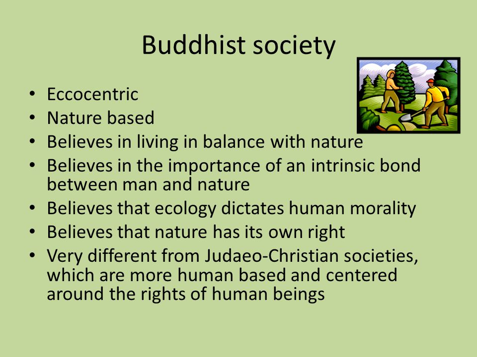 Buddhist society Eccocentric Nature based Believes in living in balance with nature Believes in the importance of an intrinsic bond between man and nature Believes that ecology dictates human morality Believes that nature has its own right Very different from Judaeo-Christian societies, which are more human based and centered around the rights of human beings
