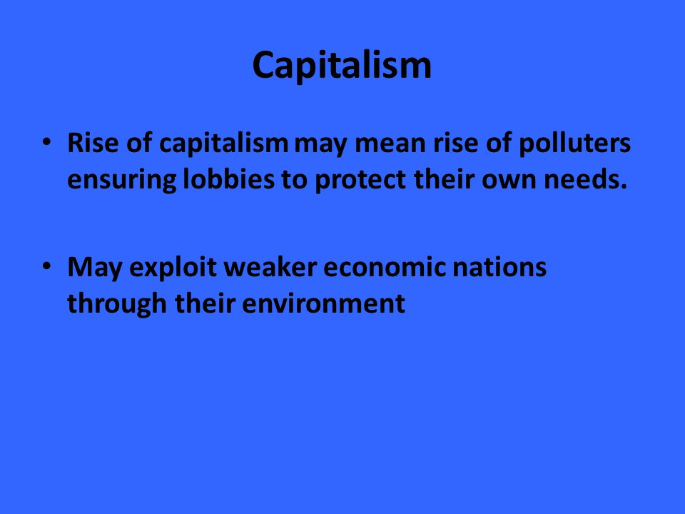 Capitalism Rise of capitalism may mean rise of polluters ensuring lobbies to protect their own needs.